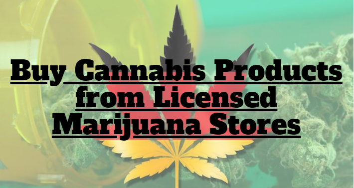 Buy Cannabis Products from Licensed Marijuana Stores
